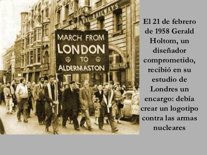 El 21 de febrero  de 1958 Gerald    Holtom, un     diseñador  comprometido,   recibió en su     estudio de    Londres un  ...
