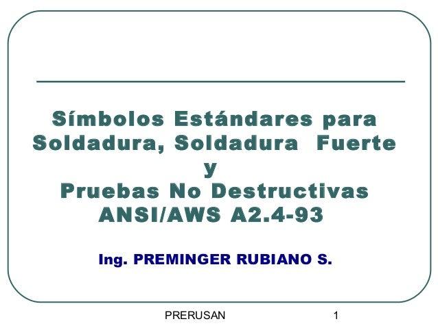 Símbolos Estándares para Soldadura, Soldadura Fuerte y Pruebas No Destructivas ANSI/AWS A2.4-93 Ing. PREMINGER RUBIANO S. ...