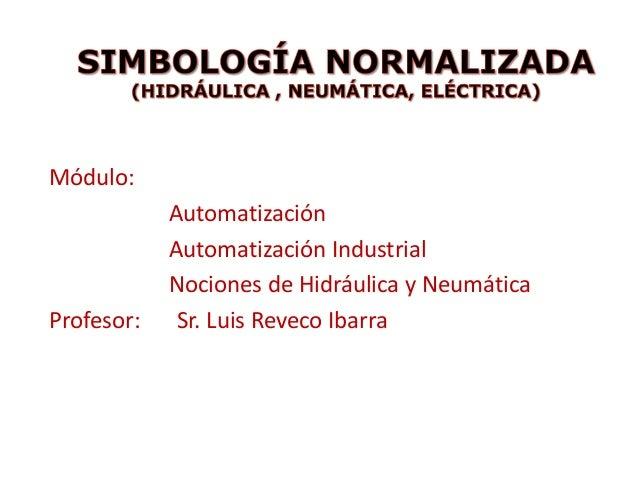 Módulo:AutomatizaciónAutomatización IndustrialNociones de Hidráulica y NeumáticaProfesor: Sr. Luis Reveco Ibarra