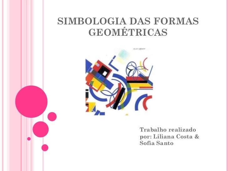 SIMBOLOGIA DAS FORMAS GEOMÉTRICAS Trabalho realizado por: Liliana Costa & Sofia Santo