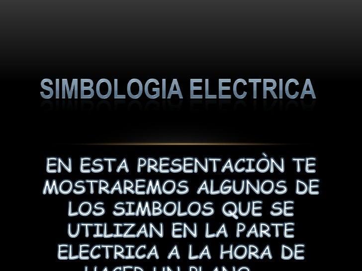 SIMBOLOGIA ELECTRICA<br />EN ESTA PRESENTACIÒN TE MOSTRAREMOS ALGUNOS DE LOS SIMBOLOS QUE SE UTILIZAN EN LA PARTE ELECTRIC...