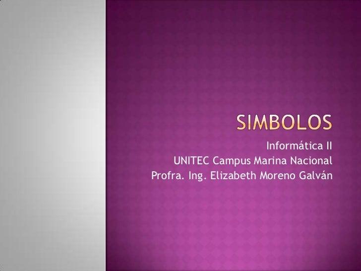 SIMBOLOS<br />Informática II<br />UNITEC Campus Marina Nacional<br />Profra. Ing. Elizabeth Moreno Galván<br />