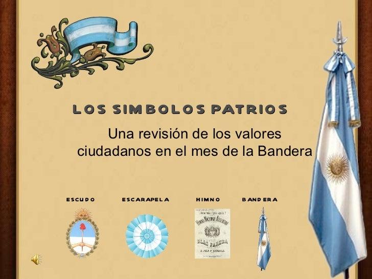LOS SIMBOLOS PATRIOS Una revisión de los valores ciudadanos en el mes de la Bandera ESCUDO ESCARAPELA HIMNO BANDERA