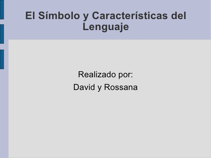 El Símbolo y Características del Lenguaje <ul><li>Realizado por: </li></ul><ul><li>David y Rossana </li></ul>
