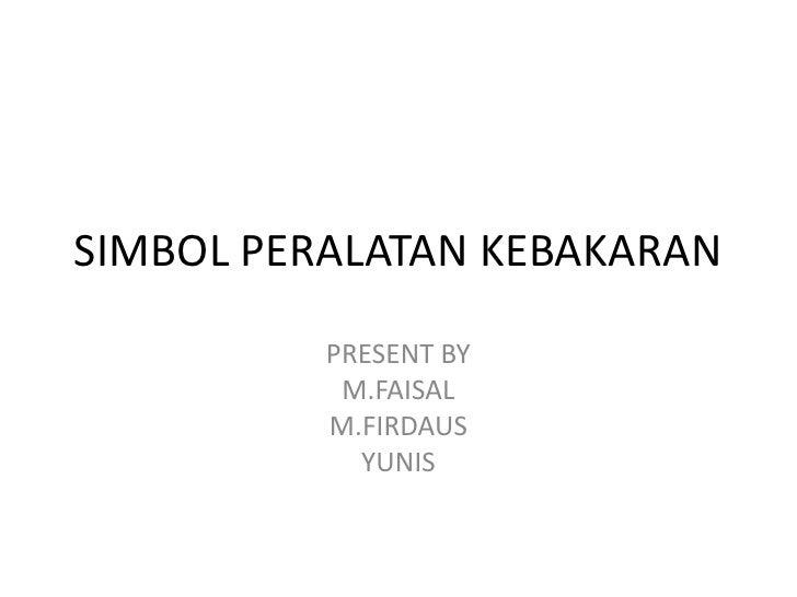 SIMBOL PERALATAN KEBAKARAN          PRESENT BY           M.FAISAL          M.FIRDAUS            YUNIS