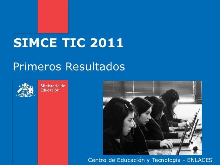 SIMCE TIC 2011Primeros Resultados            Centro de Educación y Tecnología - ENLACES