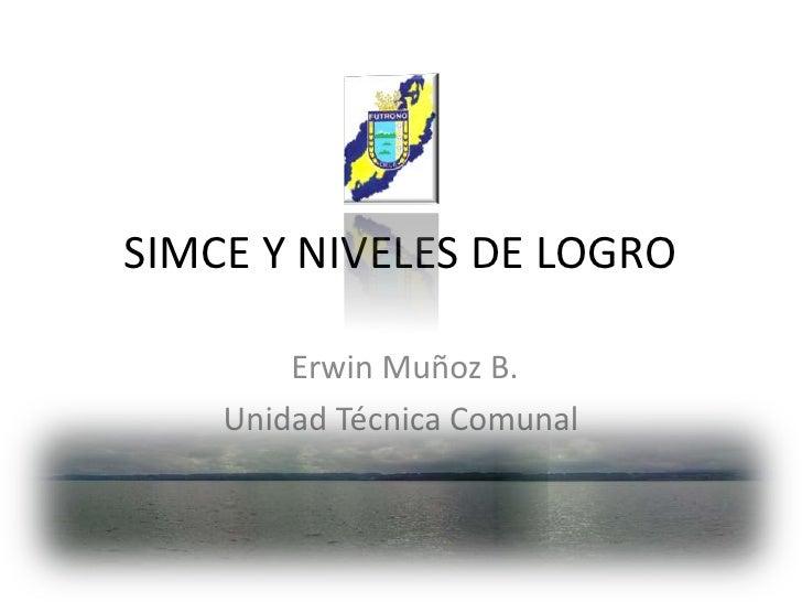 SIMCE Y NIVELES DE LOGRO<br /> Erwin Muñoz B. <br />Unidad Técnica Comunal<br />