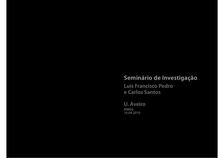 Seminário de Investigação Luís Francisco Pedro e Carlos Santos  U. Aveiro MMEd 16.04.2010