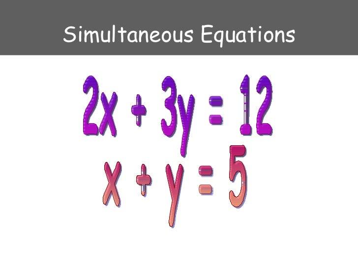 Simultaneous Equations 2x + 3y = 12 x + y = 5