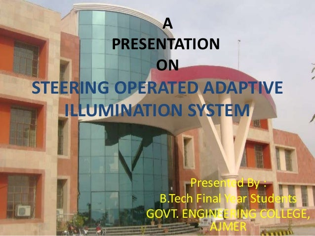 A PRESENTATION ON  STEERING OPERATED ADAPTIVE ILLUMINATION SYSTEM  Presented By : B.Tech Final Year Students GOVT. ENGINEE...