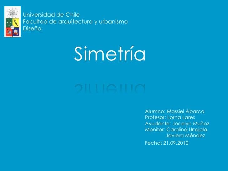 Universidad de ChileFacultad de arquitectura y urbanismoDiseño<br />Simetría<br />Alumno: Massiel AbarcaProfesor: Lorna La...