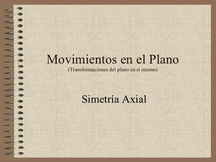 Movimientos en el Plano (Transformaciones del plano en sí mismo) Simetría Axial