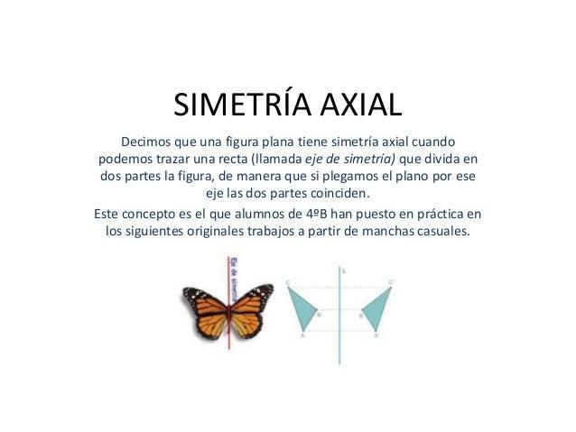 SIMETRÍA AXIAL     Decimos que una figura plana tiene simetría axial cuando podemos trazar una recta (llamada eje de simet...