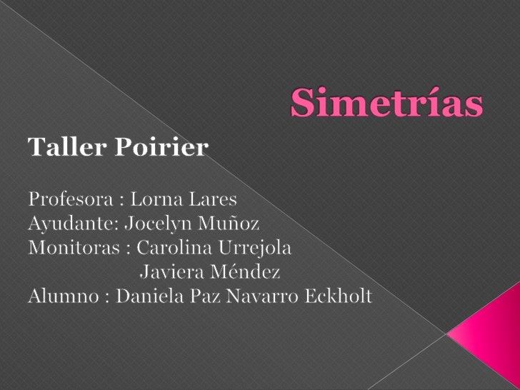 Simetrías<br />Taller Poirier<br />Profesora : Lorna Lares<br />Ayudante: Jocelyn Muñoz<br />Monitoras : Carolina Urrejola...