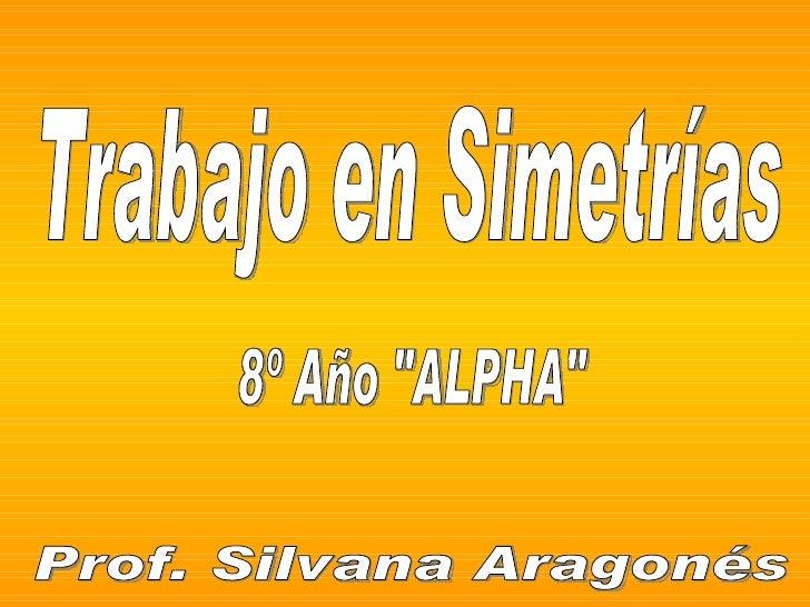 "Trabajo en Simetrías 8º Año ""ALPHA"" Prof. Silvana Aragonés"