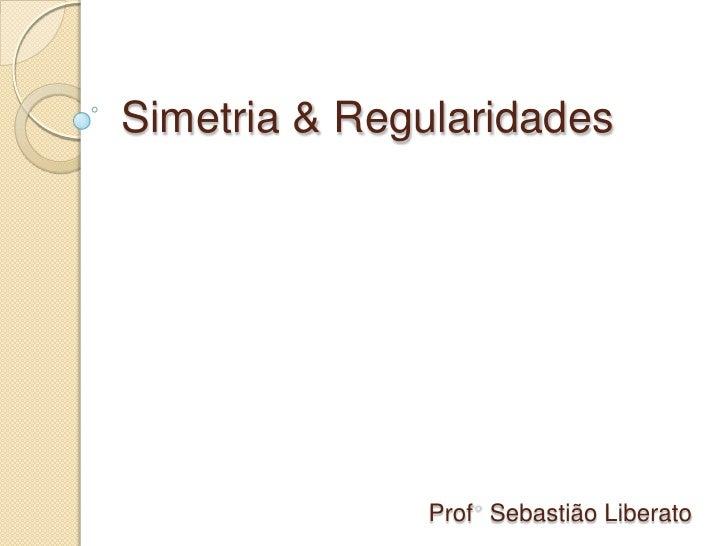 Simetria & Regularidades<br />Prof° Sebastião Liberato<br />
