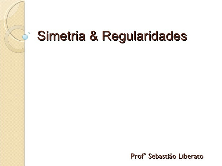 Simetria & Regularidades Prof° Sebastião Liberato