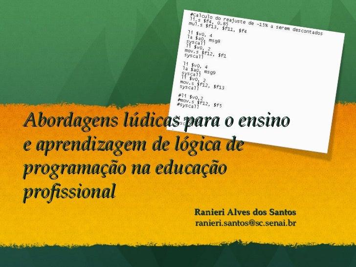 Ranieri Alves dos Santos [email_address] Abordagens lúdicas para o ensino e aprendizagem de lógica de programação na educa...