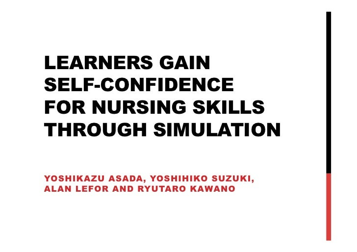 LEARNERS GAINSELF-CONFIDENCEFOR NURSING SKILLSTHROUGH SIMULATIONYOSHIKAZU ASADA, YOSHIHIKO SUZUKI,ALAN LEFOR AND RYUTARO ...