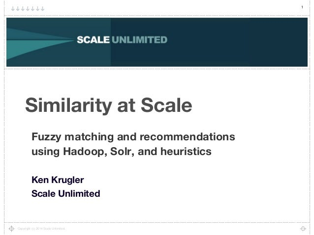 1 Copyright (c) 2014 Scale Unlimited. Similarity at Scale Fuzzy matching and recommendations using Hadoop, Solr, and heuri...