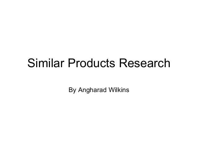 Similar Products Research       By Angharad Wilkins