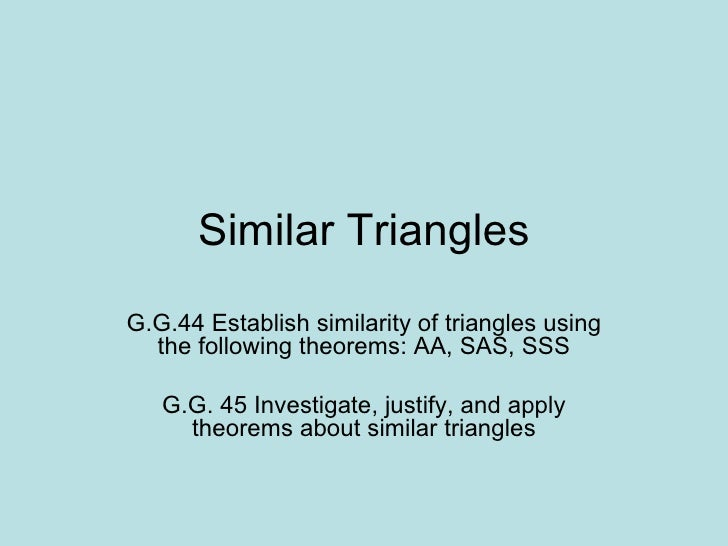 Similar Triangles G.G.44 Establish similarity of triangles using the following theorems: AA, SAS, SSS G.G. 45 Investigate,...