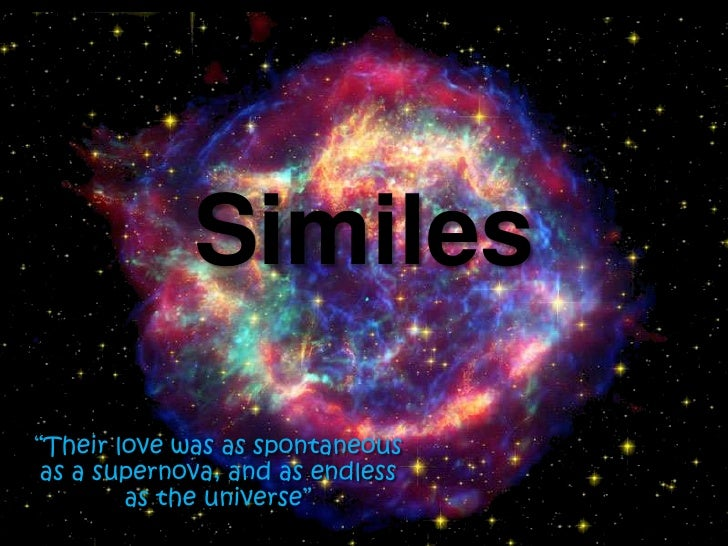 """Similes<br />""""Their love was as spontaneous as a supernova, and as endless as the universe""""<br />"""