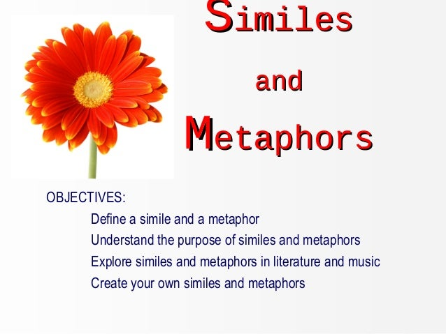SSimilesimiles andand MMetaphorsetaphors OBJECTIVES: Define a simile and a metaphor Understand the purpose of similes and ...