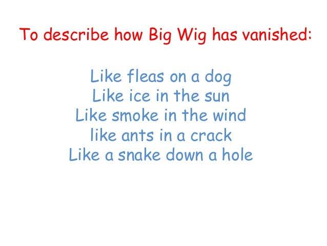 Like fleas on a dogLike ice in the sunLike smoke in the windlike ants in a crackLike a snake down a holeTo describe how Bi...