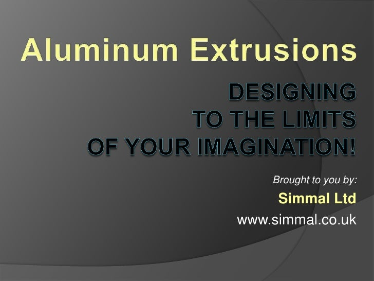Aluminum Extrusions<br />designing to the limits of your imagination!<br />Brought to you by:<br />Simmal Ltd<br />www.sim...