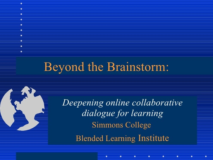 Beyond the Brainstorm: Deepening online collaborative dialogue for learning Simmons College  Blended Learning   Institute