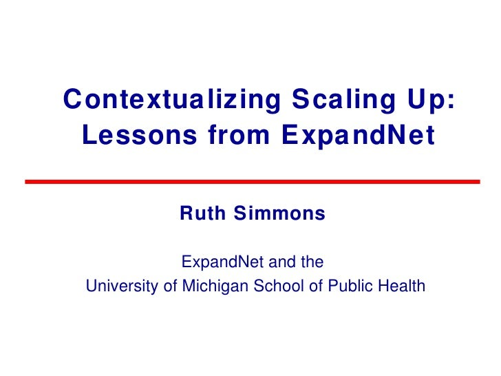Contextualizing Scaling Up: Lessons from ExpandNet Ruth Simmons ExpandNet and the University of Michigan School of Public ...