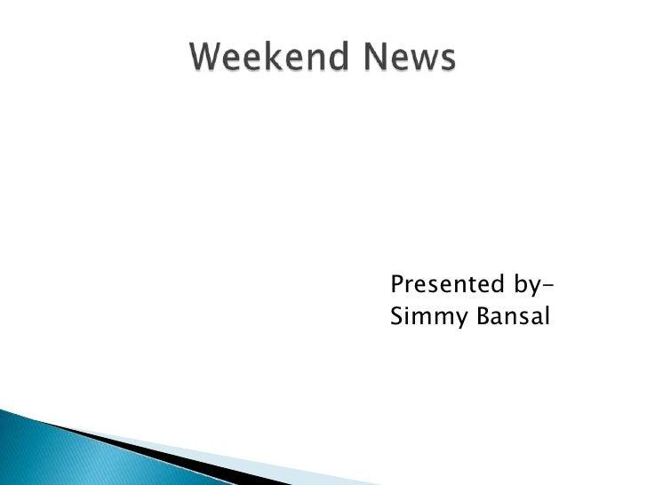 Presented by-<br />SimmyBansal<br />Weekend News<br />