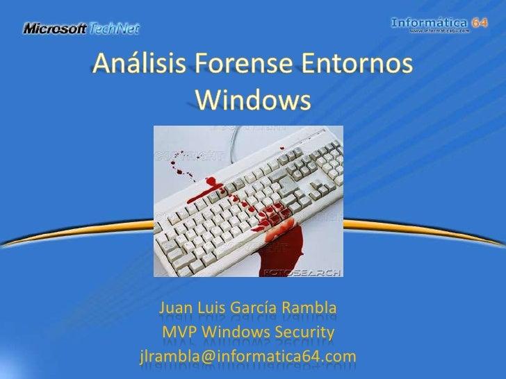 Análisis Forense Entornos Windows<br />Juan Luis García Rambla<br />MVP Windows Security<br />jlrambla@informatica64.com<b...