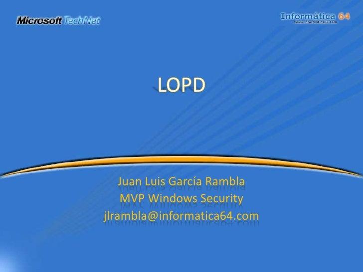LOPD<br />Juan Luis García Rambla<br />MVP Windows Security<br />jlrambla@informatica64.com<br />