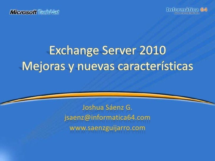 Exchange Server 2010Mejoras y nuevas características<br />Joshua Sáenz G.<br />jsaenz@informatica64.com<br />www.saenzguij...