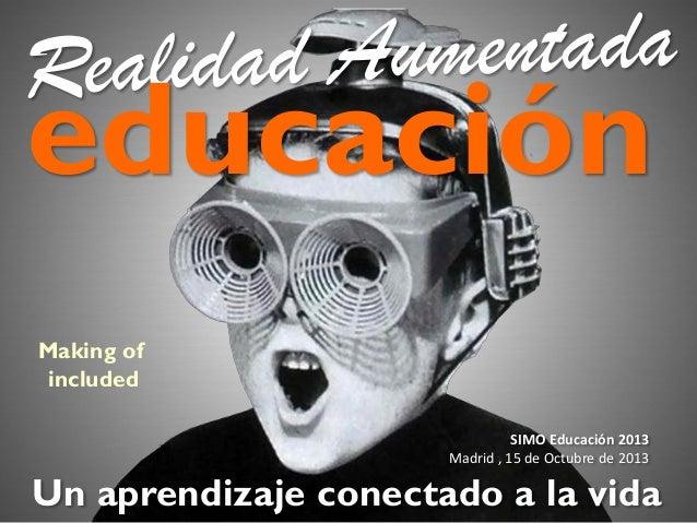 educación Making of included SIMO Educación 2013 Madrid , 15 de Octubre de 2013  Un aprendizaje conectado a la vida