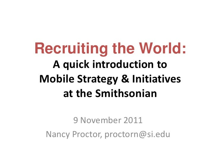 Recruiting the World:  A quick introduction toMobile Strategy & Initiatives    at the Smithsonian       9 November 2011 Na...