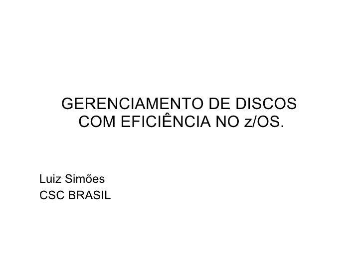 GERENCIAMENTO DE DISCOS  COM EFICIÊNCIA NO z/OS. Luiz Simões CSC BRASIL