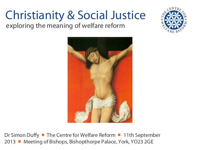 Christianity & Social Justice exploring the meaning of welfare reform Dr Simon Duffy ■ The Centre for Welfare Reform ■ 11t...