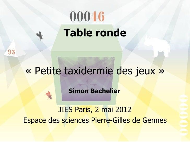 Table ronde«Petitetaxidermiedesjeux»             Simon Bachelier          JIESParis,2mai2012EspacedessciencesP...