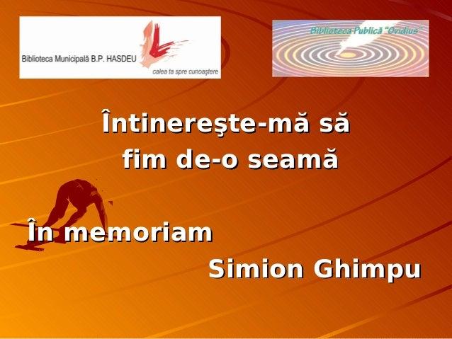 Întinereşte-mă săÎntinereşte-mă săfim de-o seamăfim de-o seamăÎn memoriamÎn memoriamSimion GhimpuSimion Ghimpu