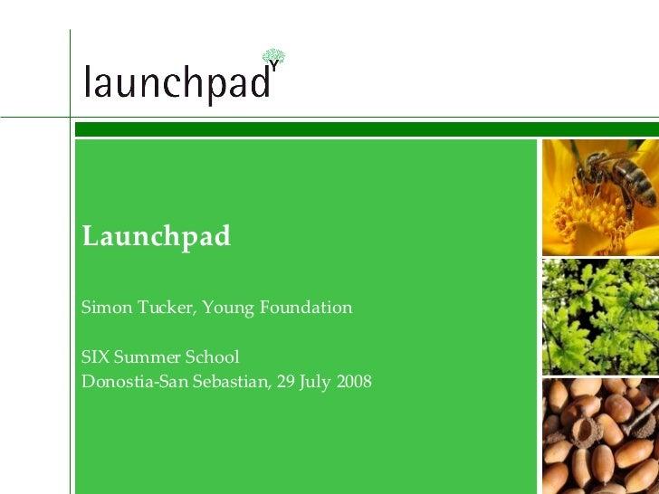 Launchpad Simon Tucker, Young Foundation SIX Summer School Donostia-San Sebastian, 29 July 2008