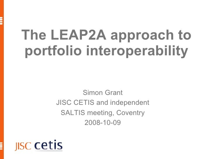 The LEAP2A approach to portfolio interoperability <ul><ul><li>Simon Grant </li></ul></ul><ul><ul><li>JISC CETIS and indepe...