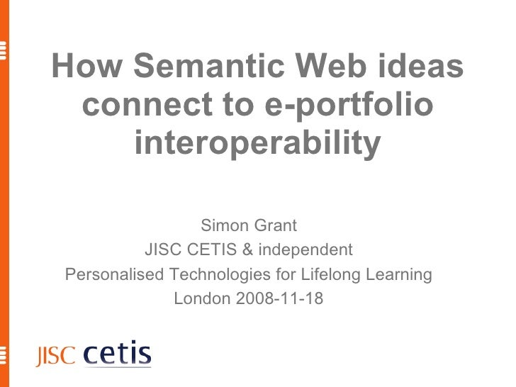 How Semantic Web ideas connect to e-portfolio interoperability <ul><ul><li>Simon Grant </li></ul></ul><ul><ul><li>JISC CET...