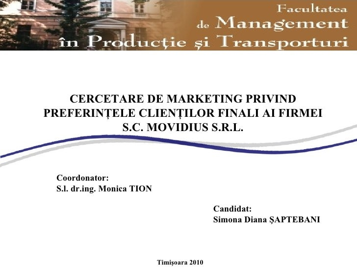 Coordonator : S.l. dr.ing. Monica TION Candidat: Simona Diana ŞAPTEBANI Timişoara 2010 CERCETARE DE MARKETING PRIVIND PREF...