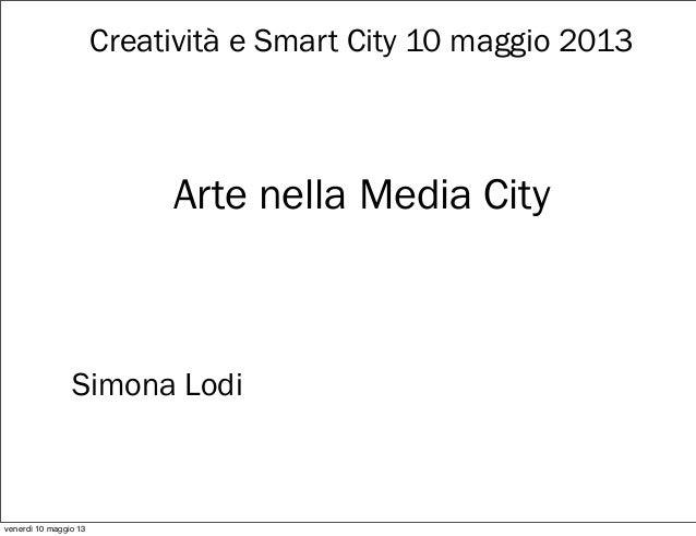 Creatività e Smart City 10 maggio 2013Arte nella Media CitySimona Lodivenerdì 10 maggio 13