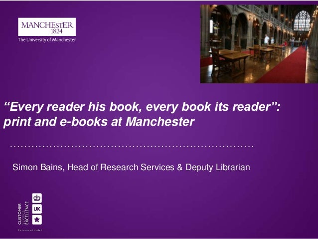 """""""Every reader his book, every book its reader"""": print and e-books at Manchester  Simon Bains, Head of Research Services & ..."""