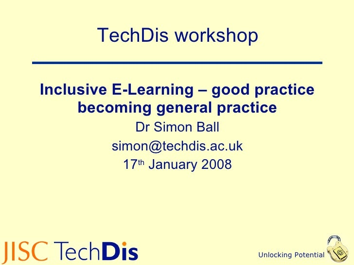 TechDis workshop Inclusive E-Learning – good practice becoming general practice Dr Simon Ball [email_address] 17 th  Janua...