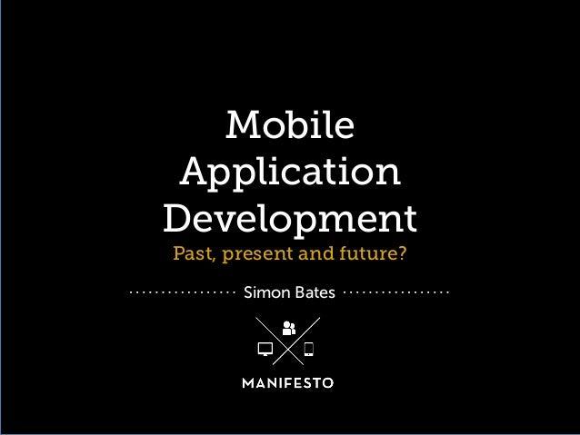 Mobile Application Development Past, present and future? Simon Bates